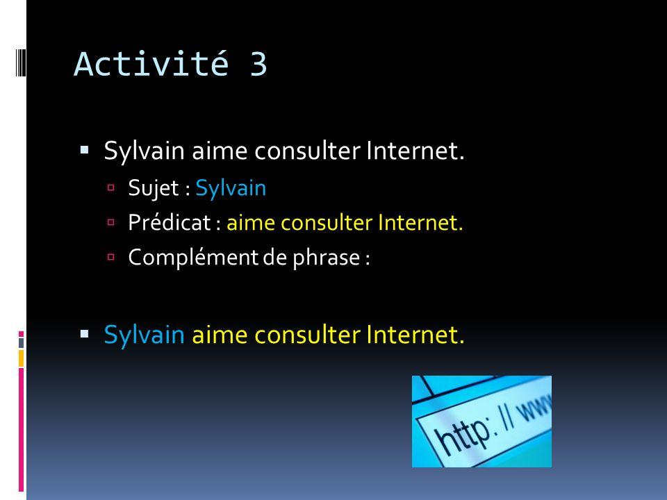 Activité 3 Sylvain aime consulter Internet. Sujet : Sylvain Prédicat : aime consulter Internet. Complément de phrase : Sylvain aime consulter Internet