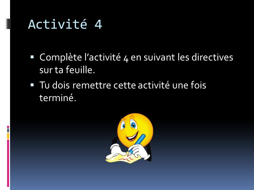 Activité 4 Complète lactivité 4 en suivant les directives sur ta feuille. Tu dois remettre cette activité une fois terminé.