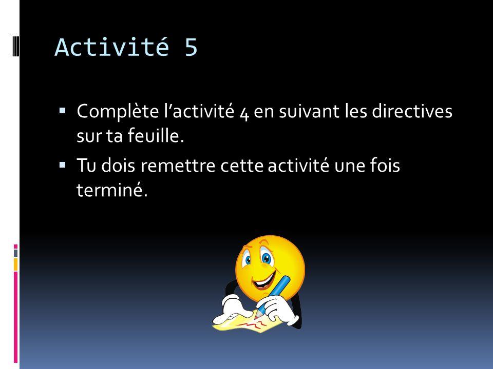 Activité 5 Complète lactivité 4 en suivant les directives sur ta feuille. Tu dois remettre cette activité une fois terminé.