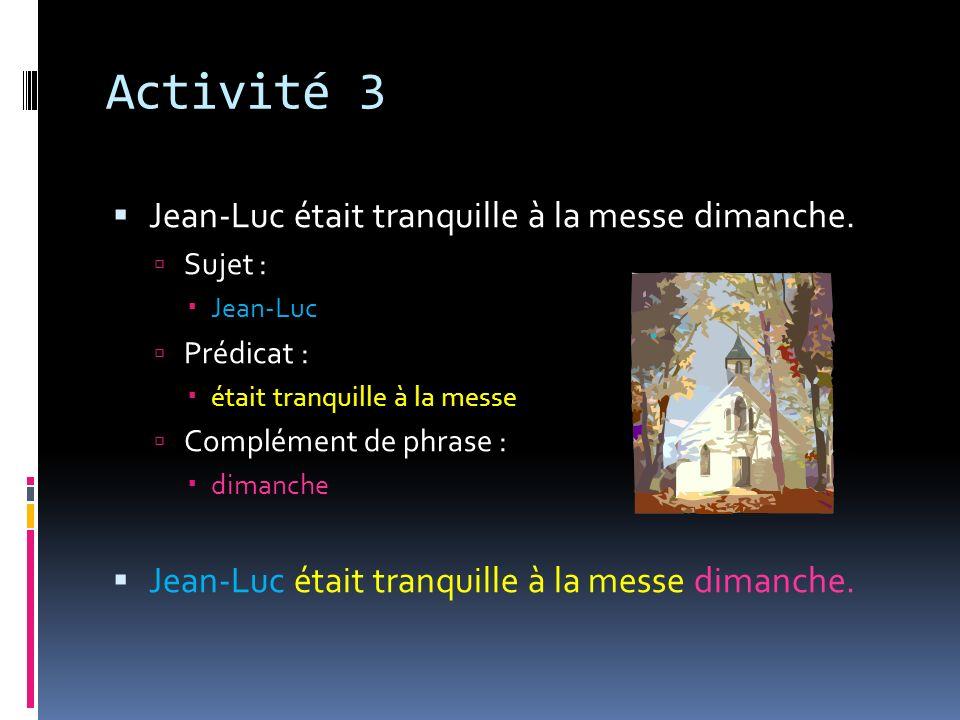 Activité 3 Jean-Luc était tranquille à la messe dimanche. Sujet : Jean-Luc Prédicat : était tranquille à la messe Complément de phrase : dimanche Jean