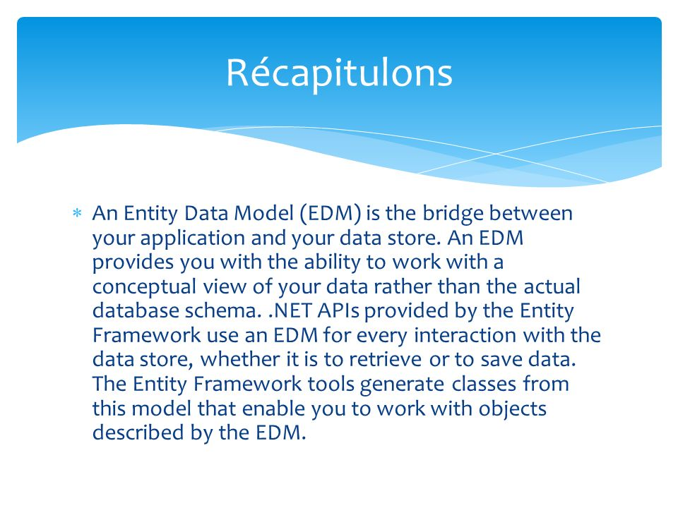An Entity Data Model (EDM) is the bridge between your application and your data store. An EDM provides you with the ability to work with a conceptual