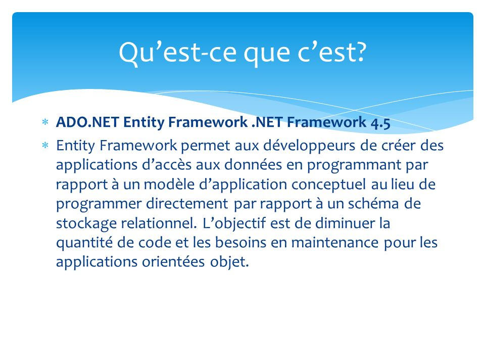 ADO.NET Entity Framework.NET Framework 4.5 Entity Framework permet aux développeurs de créer des applications daccès aux données en programmant par ra