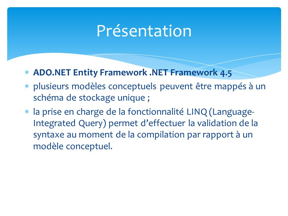 ADO.NET Entity Framework.NET Framework 4.5 plusieurs modèles conceptuels peuvent être mappés à un schéma de stockage unique ; la prise en charge de la fonctionnalité LINQ (Language- Integrated Query) permet deffectuer la validation de la syntaxe au moment de la compilation par rapport à un modèle conceptuel.