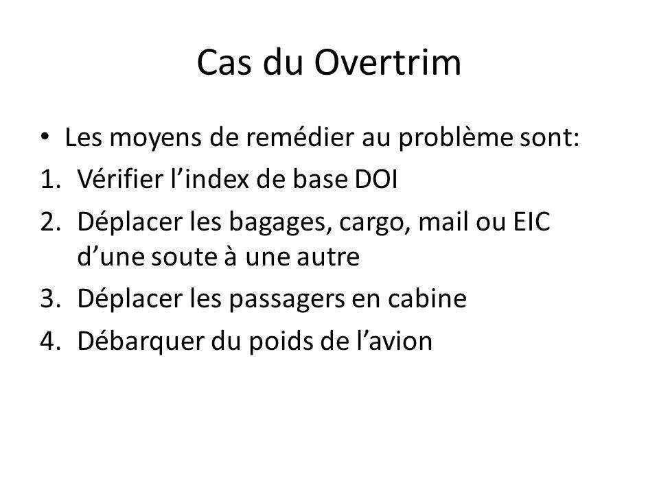 Cas du Overtrim Les moyens de remédier au problème sont: 1.Vérifier lindex de base DOI 2.Déplacer les bagages, cargo, mail ou EIC dune soute à une autre 3.Déplacer les passagers en cabine 4.Débarquer du poids de lavion