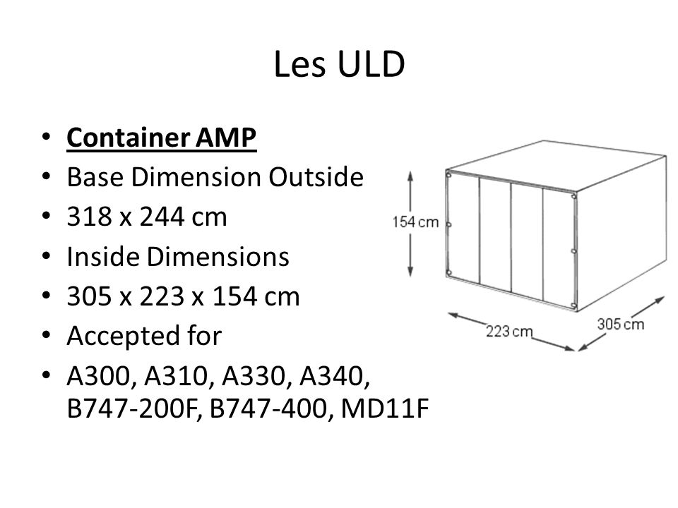 Les ULD Container AMP Base Dimension Outside 318 x 244 cm Inside Dimensions 305 x 223 x 154 cm Accepted for A300, A310, A330, A340, B747-200F, B747-40