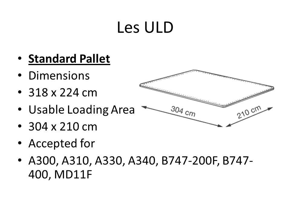 Les ULD Standard Pallet Dimensions 318 x 224 cm Usable Loading Area 304 x 210 cm Accepted for A300, A310, A330, A340, B747-200F, B747- 400, MD11F