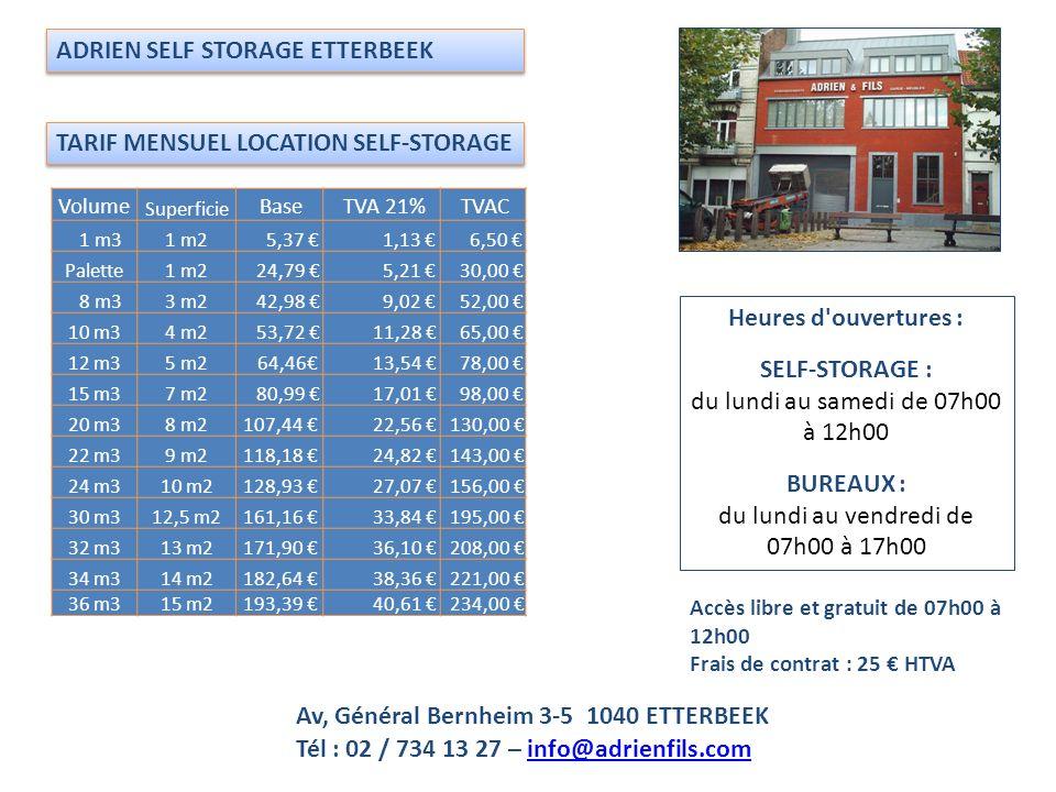 TARIF MENSUEL LOCATION SELF-STORAGE 2014 ADRIEN SELF STORAGE HALLE-TUBIZE Chaussée de Mons / Bergensesteenweg, 705-719 - 1502 LEMBEEK Heures d ouvertures : SELF-STORAGE : du lundi au samedi de 07h00 à 17h00 BUREAUX : du lundi au vendredi de 07h00 à 15h00 VolumeSurface Base TVA 21% TVAC 12 m³5 m² 49,59 10,41 60,00 15 m³7 m² 70,25 14,75 85,00 33 m³14 m² 115,70 24,30 140,00 Accès libre et gratuit avec badge et code personnel Frais de contrat : 25 TVAc Caution badge 50 - rendue en fin de contrat Tél : 02 / 725 01 07 – info@adrienfils.cominfo@adrienfils.com