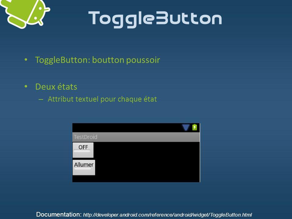ToggleButton ToggleButton: boutton poussoir Deux états – Attribut textuel pour chaque état Documentation: http://developer.android.com/reference/andro