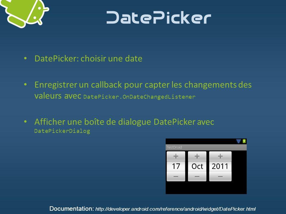 DatePicker DatePicker: choisir une date Enregistrer un callback pour capter les changements des valeurs avec DatePicker.OnDateChangedListener Afficher