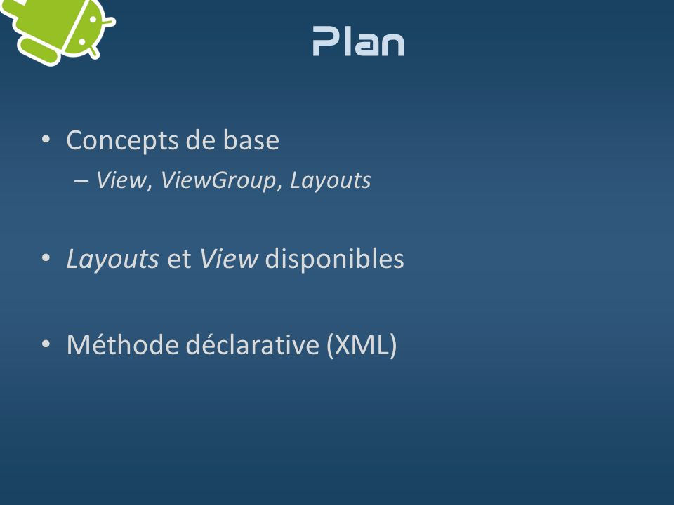 Plan Concepts de base – View, ViewGroup, Layouts Layouts et View disponibles Méthode déclarative (XML)