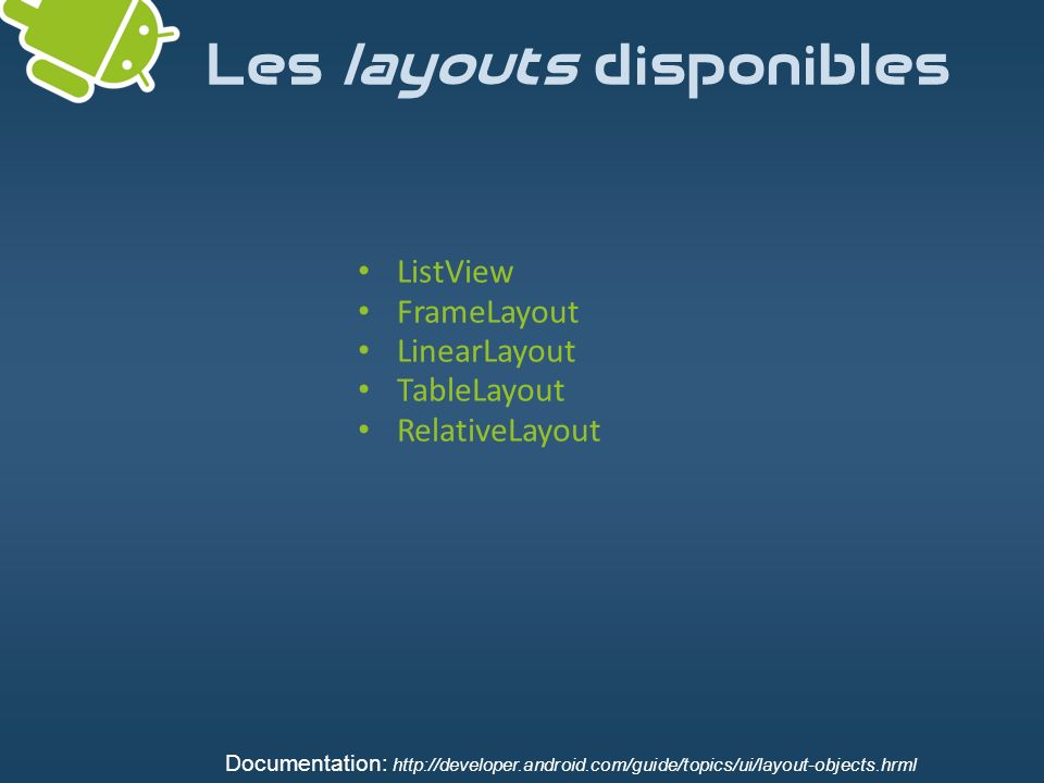 Les layouts disponibles ListView FrameLayout LinearLayout TableLayout RelativeLayout Documentation: http://developer.android.com/guide/topics/ui/layou