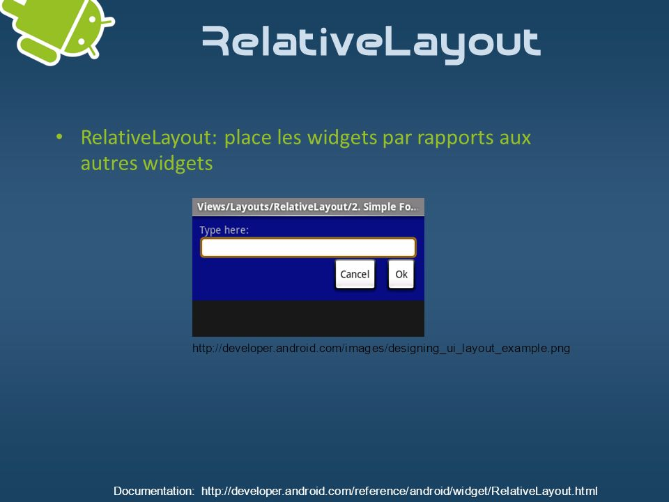 RelativeLayout RelativeLayout: place les widgets par rapports aux autres widgets http://developer.android.com/images/designing_ui_layout_example.png D