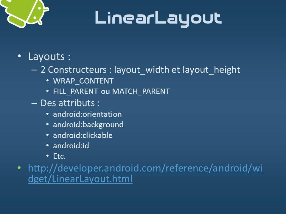 Layouts : – 2 Constructeurs : layout_width et layout_height WRAP_CONTENT FILL_PARENT ou MATCH_PARENT – Des attributs : android:orientation android:bac