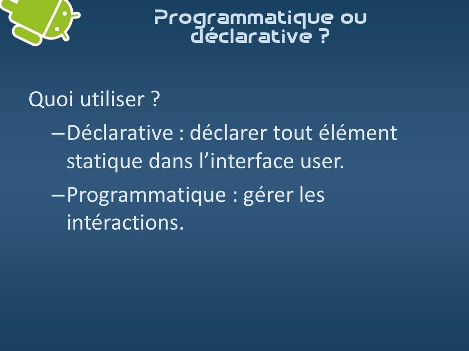 Quoi utiliser ? – Déclarative : déclarer tout élément statique dans linterface user. – Programmatique : gérer les intéractions. Programmatique ou décl