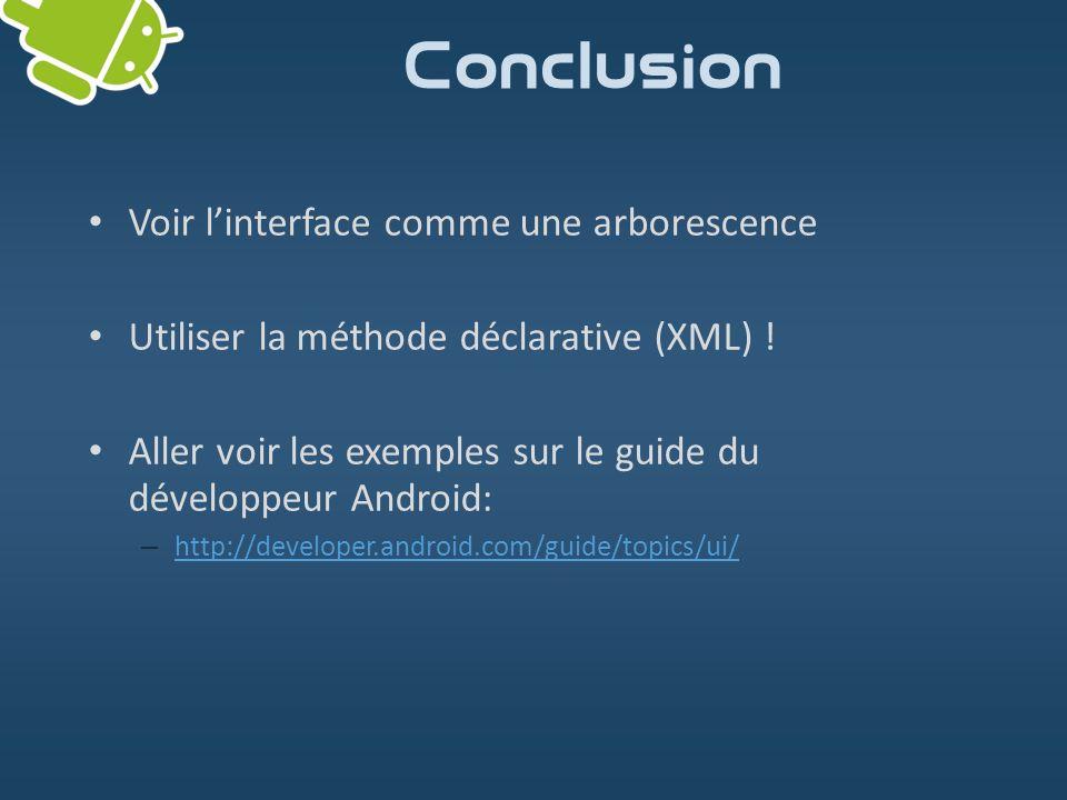 Conclusion Voir linterface comme une arborescence Utiliser la méthode déclarative (XML) ! Aller voir les exemples sur le guide du développeur Android: