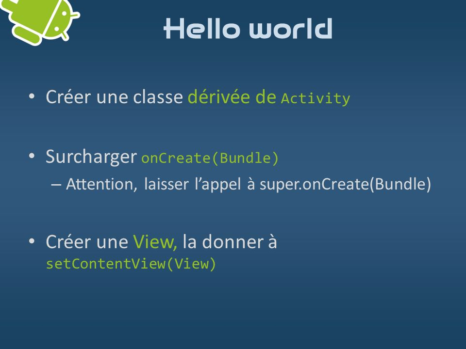 ListView ListView: place les widgets verticalement Visuellement séparés par une ligne Si (hauteurCumulée > taille de l écran) – La liste devient défilante Utilisée pour créer un menu Documentation: http://developer.android.com/reference/android/widget/ListView.html http://www.androidpeople.com/wp-content/uploads/2010/01/listviewtextfilterexample.png