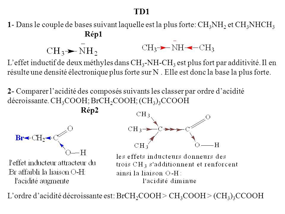 TD1 1- Dans le couple de bases suivant laquelle est la plus forte: CH 3 NH 2 et CH 3 NHCH 3 Rép1 Leffet inductif de deux méthyles dans CH 3 -NH-CH 3 e