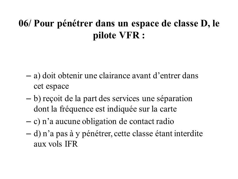 06/ Pour pénétrer dans un espace de classe D, le pilote VFR : – a) doit obtenir une clairance avant dentrer dans cet espace – b) reçoit de la part des services une séparation dont la fréquence est indiquée sur la carte – c) na aucune obligation de contact radio – d) na pas à y pénétrer, cette classe étant interdite aux vols IFR