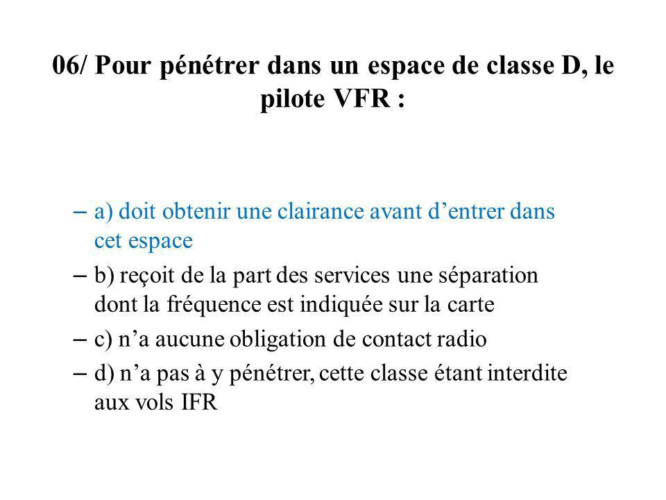 06/ Pour pénétrer dans un espace de classe D, le pilote VFR : – a) doit obtenir une clairance avant dentrer dans cet espace – b) reçoit de la part des