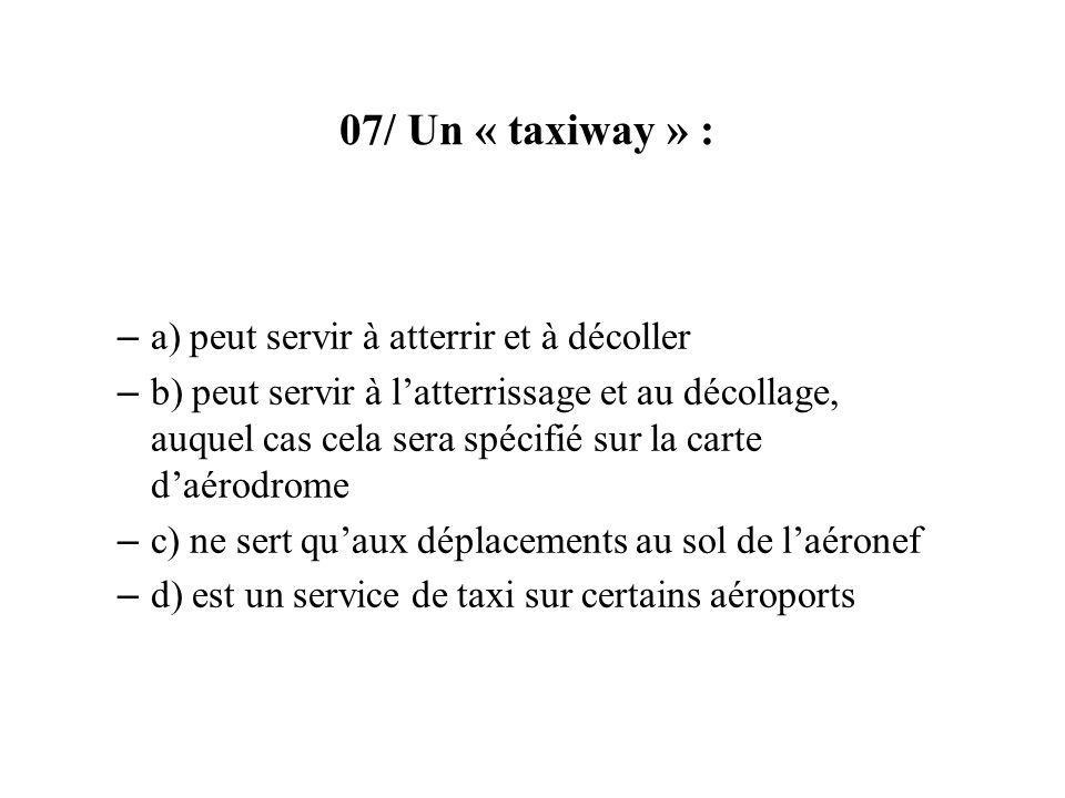 07/ Un « taxiway » : – a) peut servir à atterrir et à décoller – b) peut servir à latterrissage et au décollage, auquel cas cela sera spécifié sur la carte daérodrome – c) ne sert quaux déplacements au sol de laéronef – d) est un service de taxi sur certains aéroports