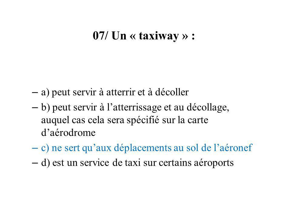 07/ Un « taxiway » : – a) peut servir à atterrir et à décoller – b) peut servir à latterrissage et au décollage, auquel cas cela sera spécifié sur la