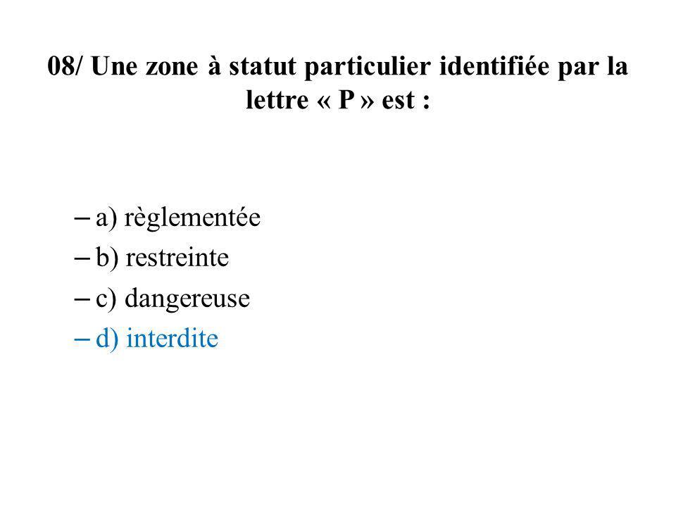 08/ Une zone à statut particulier identifiée par la lettre « P » est : – a) règlementée – b) restreinte – c) dangereuse – d) interdite