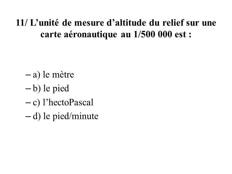 11/ Lunité de mesure daltitude du relief sur une carte aéronautique au 1/500 000 est : – a) le mètre – b) le pied – c) lhectoPascal – d) le pied/minute