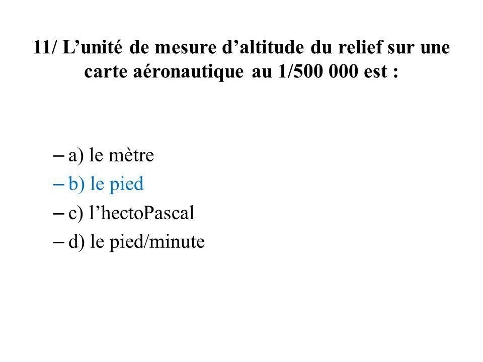 11/ Lunité de mesure daltitude du relief sur une carte aéronautique au 1/500 000 est : – a) le mètre – b) le pied – c) lhectoPascal – d) le pied/minut