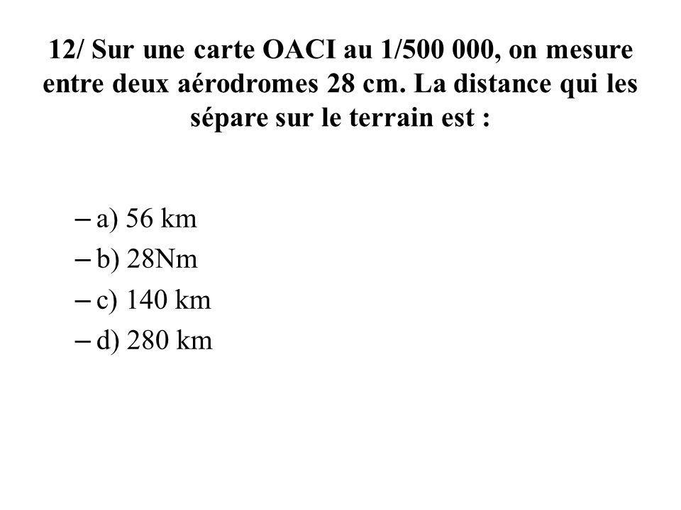 12/ Sur une carte OACI au 1/500 000, on mesure entre deux aérodromes 28 cm. La distance qui les sépare sur le terrain est : – a) 56 km – b) 28Nm – c)