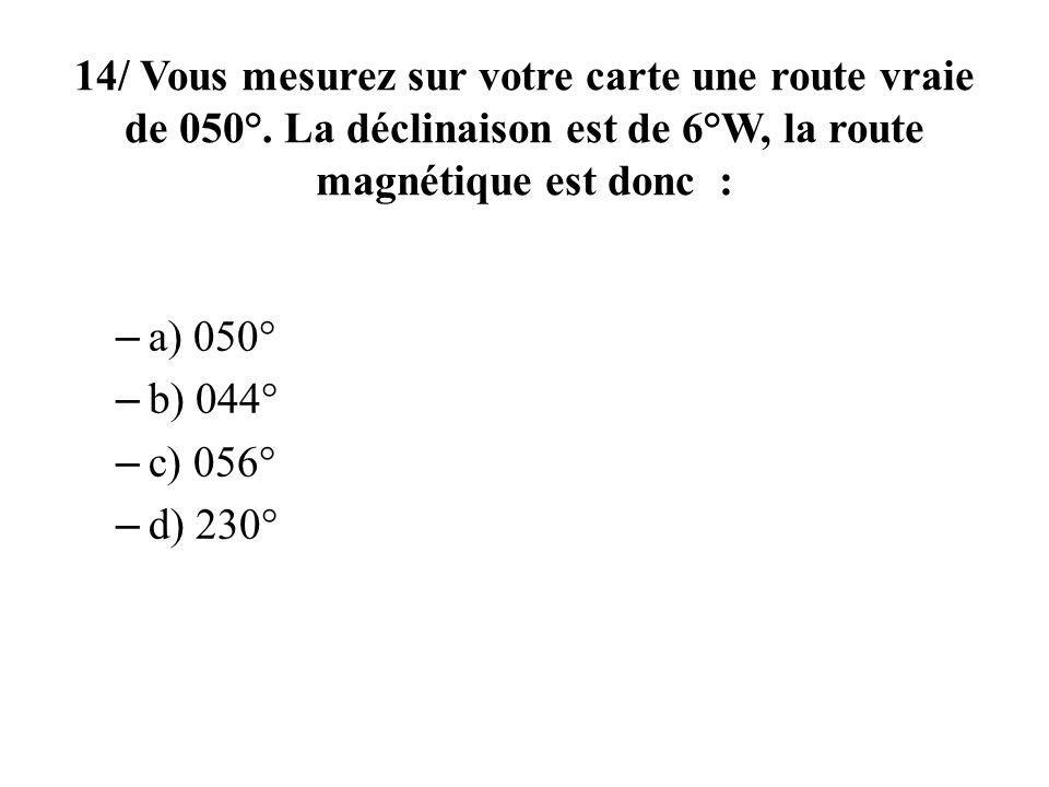 14/ Vous mesurez sur votre carte une route vraie de 050°. La déclinaison est de 6°W, la route magnétique est donc : – a) 050° – b) 044° – c) 056° – d)