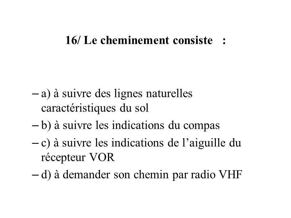 16/ Le cheminement consiste : – a) à suivre des lignes naturelles caractéristiques du sol – b) à suivre les indications du compas – c) à suivre les indications de laiguille du récepteur VOR – d) à demander son chemin par radio VHF