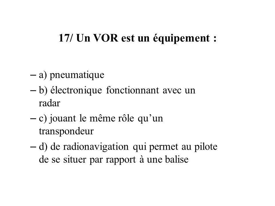 17/ Un VOR est un équipement : – a) pneumatique – b) électronique fonctionnant avec un radar – c) jouant le même rôle quun transpondeur – d) de radionavigation qui permet au pilote de se situer par rapport à une balise