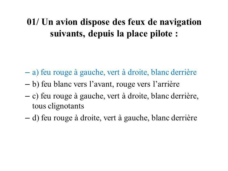 01/ Un avion dispose des feux de navigation suivants, depuis la place pilote : – a) feu rouge à gauche, vert à droite, blanc derrière – b) feu blanc v