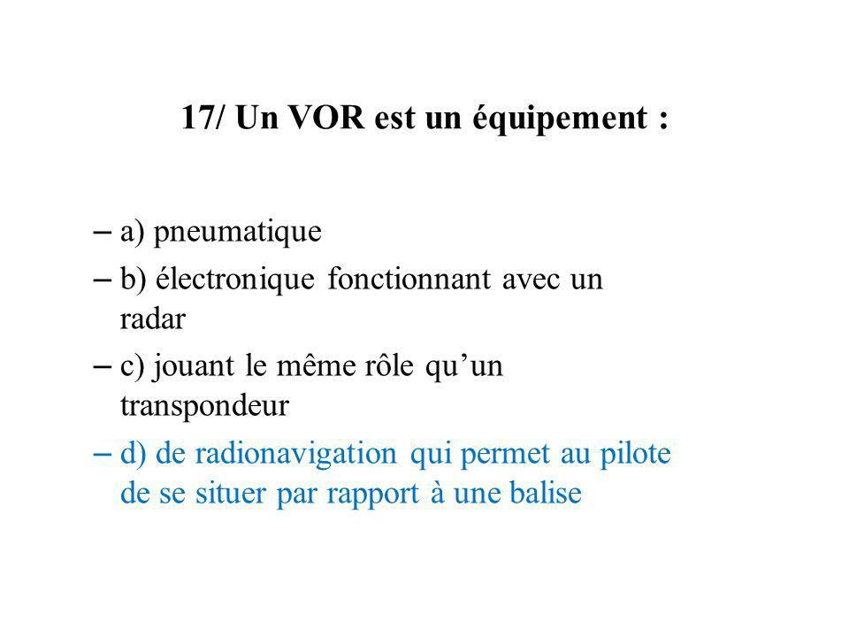 17/ Un VOR est un équipement : – a) pneumatique – b) électronique fonctionnant avec un radar – c) jouant le même rôle quun transpondeur – d) de radion