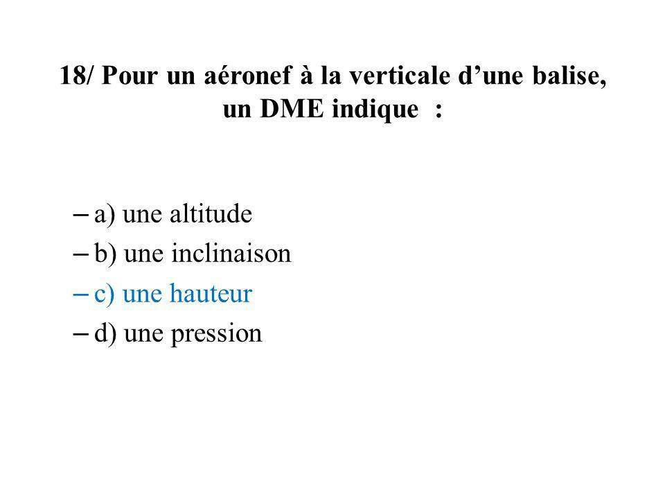 18/ Pour un aéronef à la verticale dune balise, un DME indique : – a) une altitude – b) une inclinaison – c) une hauteur – d) une pression