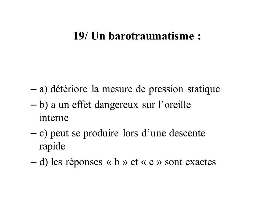 19/ Un barotraumatisme : – a) détériore la mesure de pression statique – b) a un effet dangereux sur loreille interne – c) peut se produire lors dune descente rapide – d) les réponses « b » et « c » sont exactes