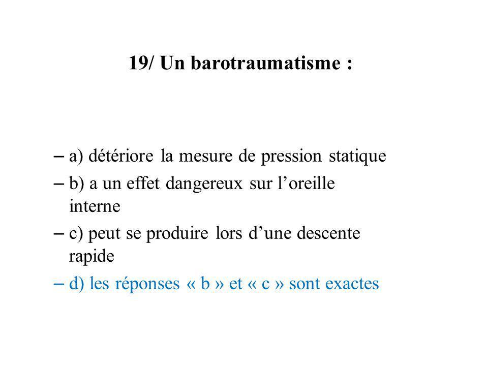 19/ Un barotraumatisme : – a) détériore la mesure de pression statique – b) a un effet dangereux sur loreille interne – c) peut se produire lors dune
