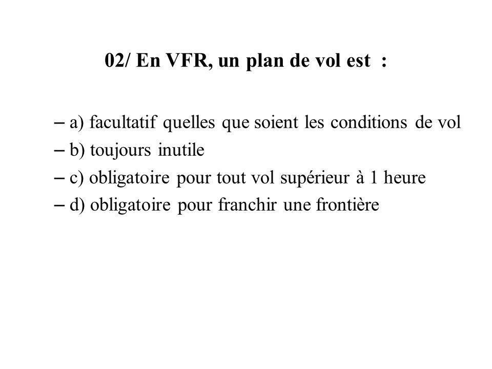 02/ En VFR, un plan de vol est : – a) facultatif quelles que soient les conditions de vol – b) toujours inutile – c) obligatoire pour tout vol supérieur à 1 heure – d) obligatoire pour franchir une frontière