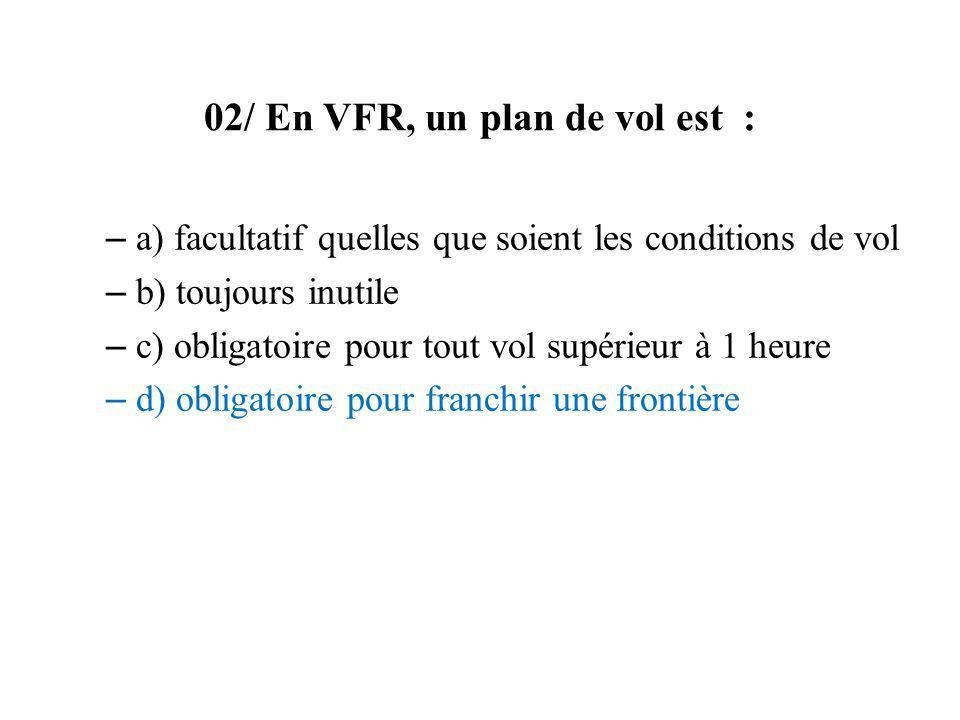 02/ En VFR, un plan de vol est : – a) facultatif quelles que soient les conditions de vol – b) toujours inutile – c) obligatoire pour tout vol supérie