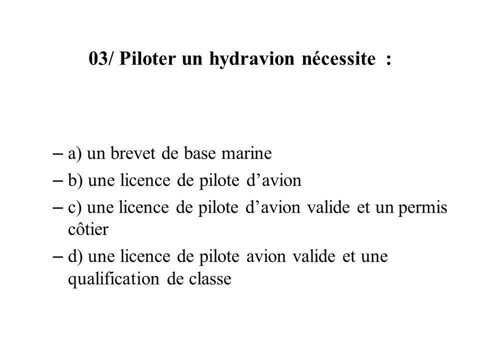 03/ Piloter un hydravion nécessite : – a) un brevet de base marine – b) une licence de pilote davion – c) une licence de pilote davion valide et un permis côtier – d) une licence de pilote avion valide et une qualification de classe