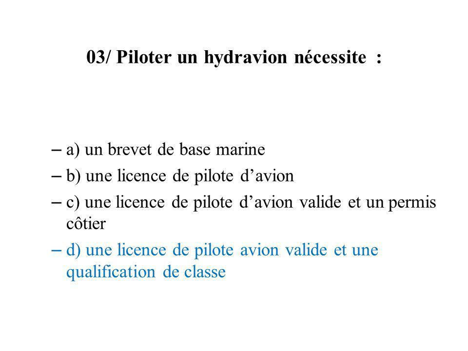 03/ Piloter un hydravion nécessite : – a) un brevet de base marine – b) une licence de pilote davion – c) une licence de pilote davion valide et un pe