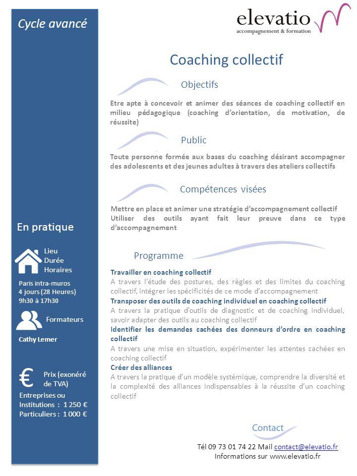 Cycle avancé En pratique Objectifs Public Compétences visées Programme Travailler en coaching collectif A travers létude des postures, des règles et des limites du coaching collectif, intégrer les spécificités de ce mode daccompagnement Transposer des outils de coaching individuel en coaching collectif A travers la pratique doutils de diagnostic et de coaching individuel, savoir adapter des outils au coaching collectif Identifier les demandes cachées des donneurs dordre en coaching collectif A travers une mise en situation, expérimenter les attentes cachées en coaching collectif Créer des alliances A travers la pratique dun modèle systémique, comprendre la diversité et la complexité des alliances indispensables à la réussite dun coaching collectif Coaching collectif Etre apte à concevoir et animer des séances de coaching collectif en milieu pédagogique (coaching dorientation, de motivation, de réussite) Mettre en place et animer une stratégie daccompagnement collectif Utiliser des outils ayant fait leur preuve dans ce type daccompagnement Toute personne formée aux bases du coaching désirant accompagner des adolescents et des jeunes adultes à travers des ateliers collectifs Paris intra-muros 4 jours (28 Heures) 9h30 à 17h30 Lieu Durée Horaires Formateurs Prix (exonéré de TVA) Cathy Lemer Entreprises ou Institutions : 1 250 Particuliers : 1 000 Tél 09 73 01 74 22 Mail contact@elevatio.frcontact@elevatio.fr Informations sur www.elevatio.fr