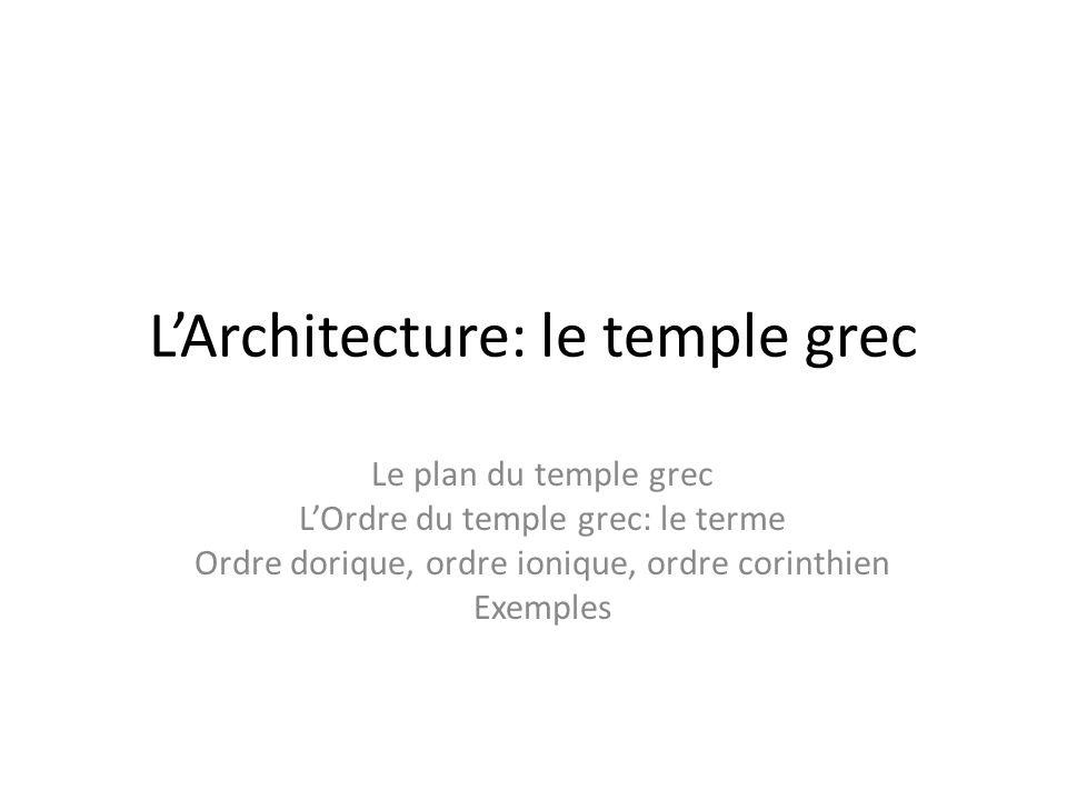 LArchitecture: le temple grec Le plan du temple grec LOrdre du temple grec: le terme Ordre dorique, ordre ionique, ordre corinthien Exemples