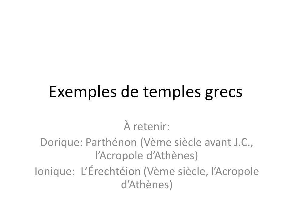 Exemples de temples grecs À retenir: Dorique: Parthénon (Vème siècle avant J.C., lAcropole dAthènes) Ionique: LÉrechtéion (Vème siècle, lAcropole dAth