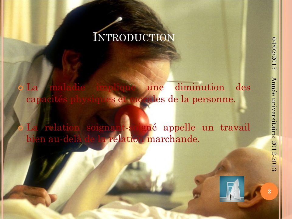 I NTRODUCTION La maladie implique une diminution des capacités physiques et morales de la personne. La relation soignant-soigné appelle un travail bie