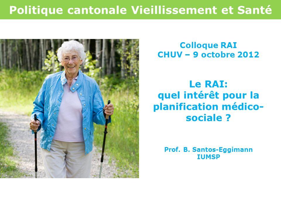 Politique cantonale Vieillissement et Santé Colloque RAI CHUV – 9 octobre 2012 Le RAI: quel intérêt pour la planification médico- sociale ? Prof. B. S
