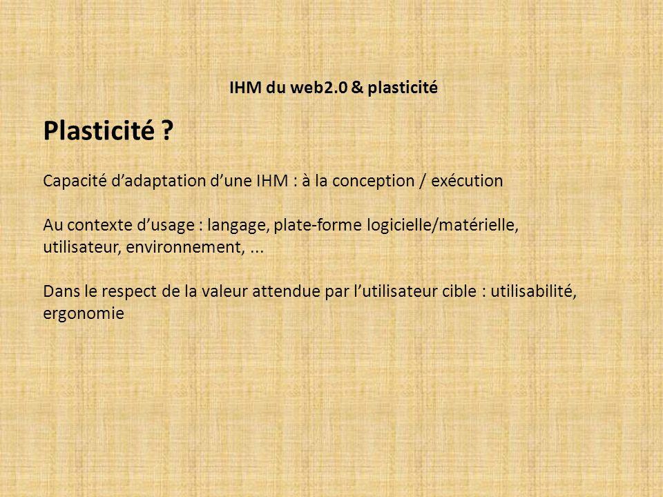 IHM du web2.0 & plasticité Plasticité ? Capacité dadaptation dune IHM : à la conception / exécution Au contexte dusage : langage, plate-forme logiciel