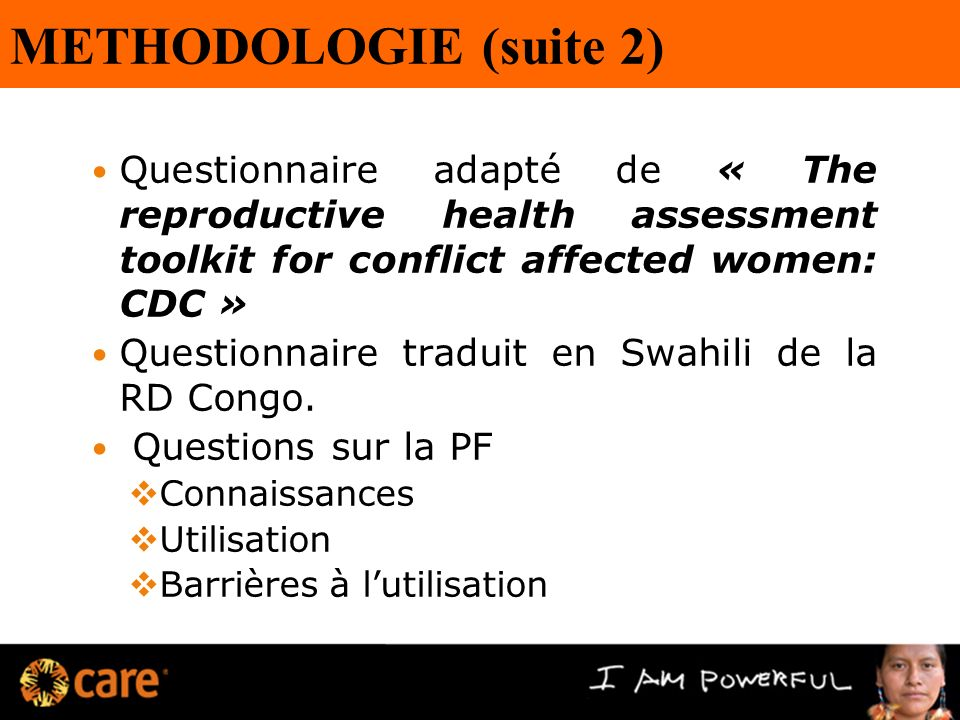 METHODOLOGIE (suite 2) Questionnaire adapté de « The reproductive health assessment toolkit for conflict affected women: CDC » Questionnaire traduit en Swahili de la RD Congo.
