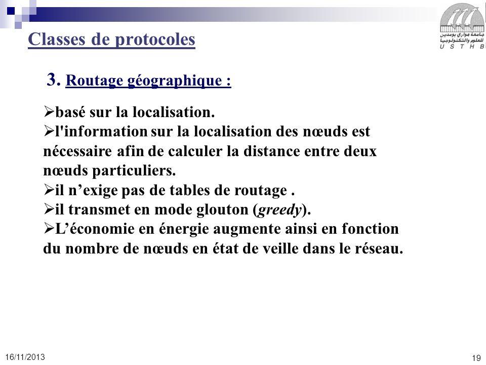 19 16/11/2013 3. Routage géographique : Classes de protocoles basé sur la localisation. l'information sur la localisation des nœuds est nécessaire afi