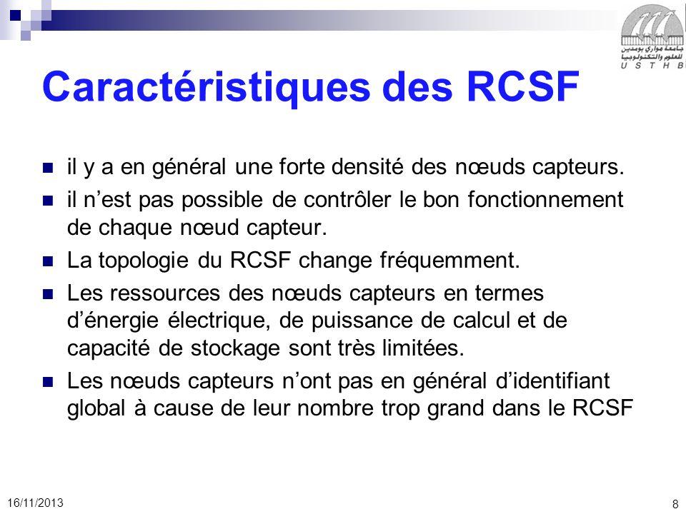 8 16/11/2013 Caractéristiques des RCSF il y a en général une forte densité des nœuds capteurs. il nest pas possible de contrôler le bon fonctionnement